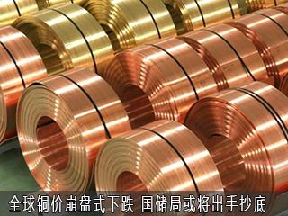 全球铜价崩盘式下跌 国储局或将出手抄底